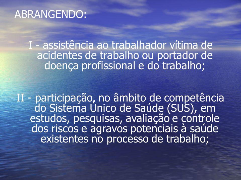 ABRANGENDO: I - assistência ao trabalhador vítima de acidentes de trabalho ou portador de doença profissional e do trabalho; II - participação, no âmb