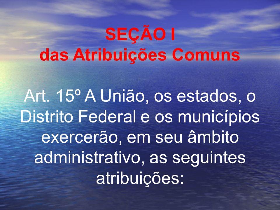 SEÇÃO I das Atribuições Comuns Art. 15º A União, os estados, o Distrito Federal e os municípios exercerão, em seu âmbito administrativo, as seguintes