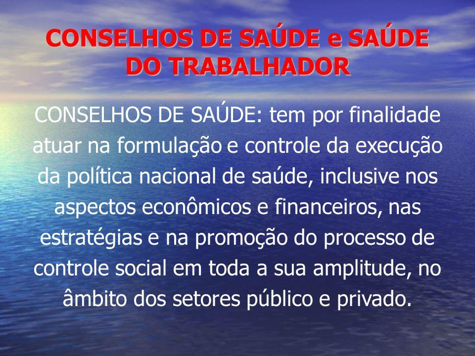 CONSELHOS DE SAÚDE e SAÚDE DO TRABALHADOR CONSELHOS DE SAÚDE: tem por finalidade atuar na formulação e controle da execução da política nacional de sa