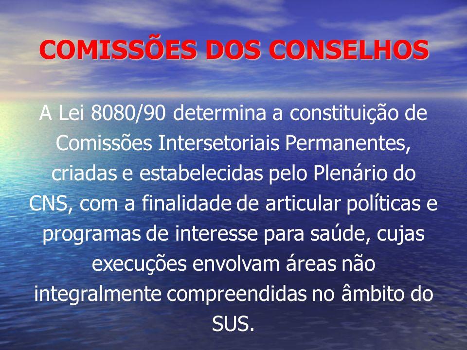 COMISSÕES DOS CONSELHOS A Lei 8080/90 determina a constituição de Comissões Intersetoriais Permanentes, criadas e estabelecidas pelo Plenário do CNS,