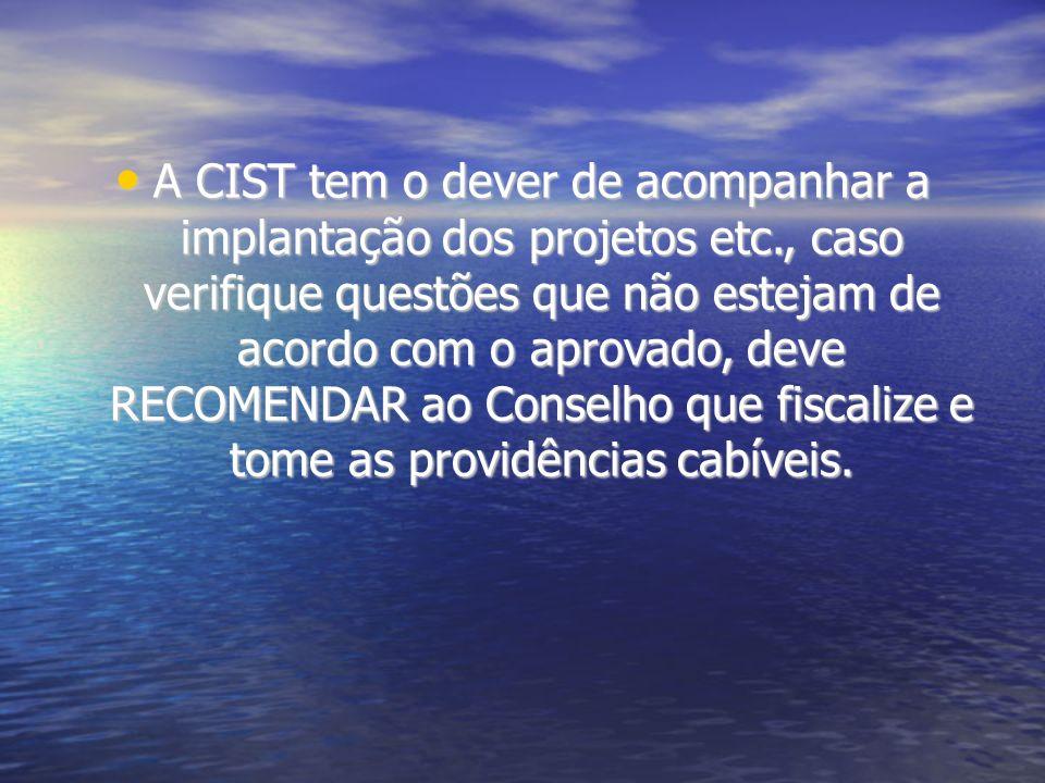 A CIST tem o dever de acompanhar a implantação dos projetos etc., caso verifique questões que não estejam de acordo com o aprovado, deve RECOMENDAR ao