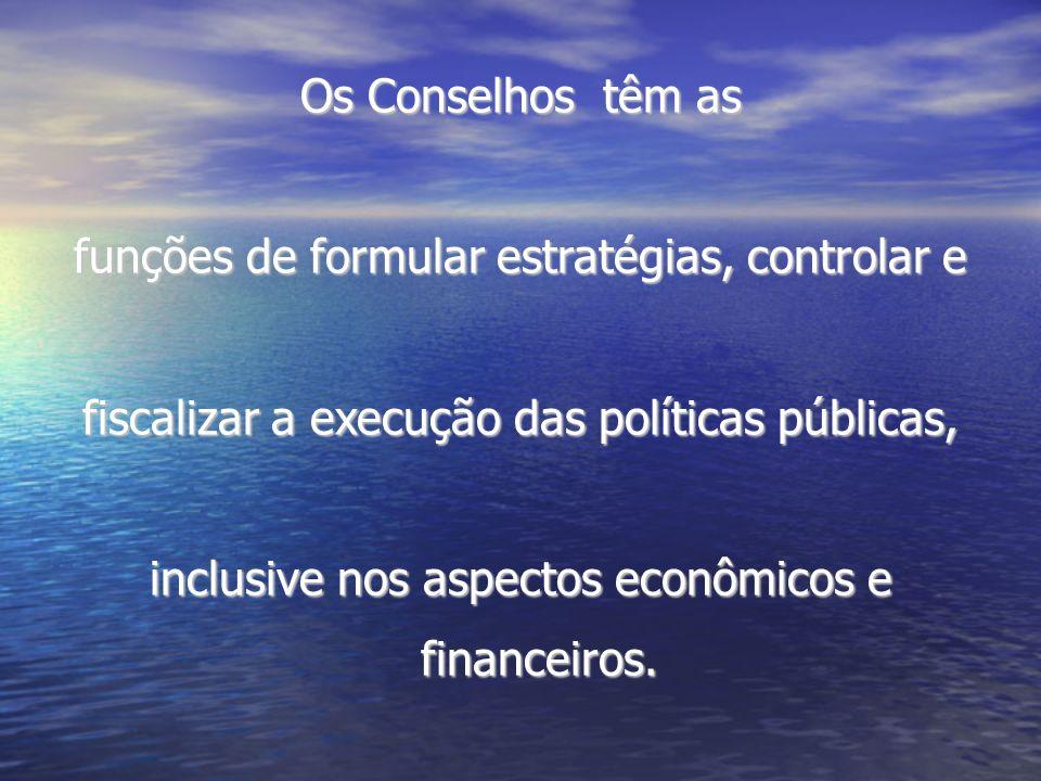 Os Conselhos têm as funções de formular estratégias, controlar e fiscalizar a execução das políticas públicas, inclusive nos aspectos econômicos e fin