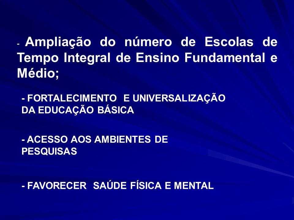 - Ampliação do número de Escolas de Tempo Integral de Ensino Fundamental e Médio; - FORTALECIMENTO E UNIVERSALIZAÇÃO DA EDUCAÇÃO BÁSICA - ACESSO AOS A