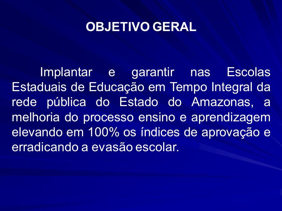 OBJETIVO GERAL Implantar e garantir nas Escolas Estaduais de Educação em Tempo Integral da rede pública do Estado do Amazonas, a melhoria do processo