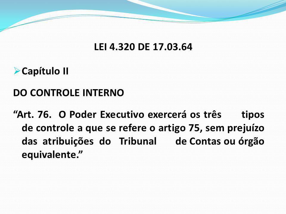 LEI 4.320 DE 17.03.64 Capítulo II DO CONTROLE INTERNO Art. 76. O Poder Executivo exercerá os três tipos de controle a que se refere o artigo 75, sem p