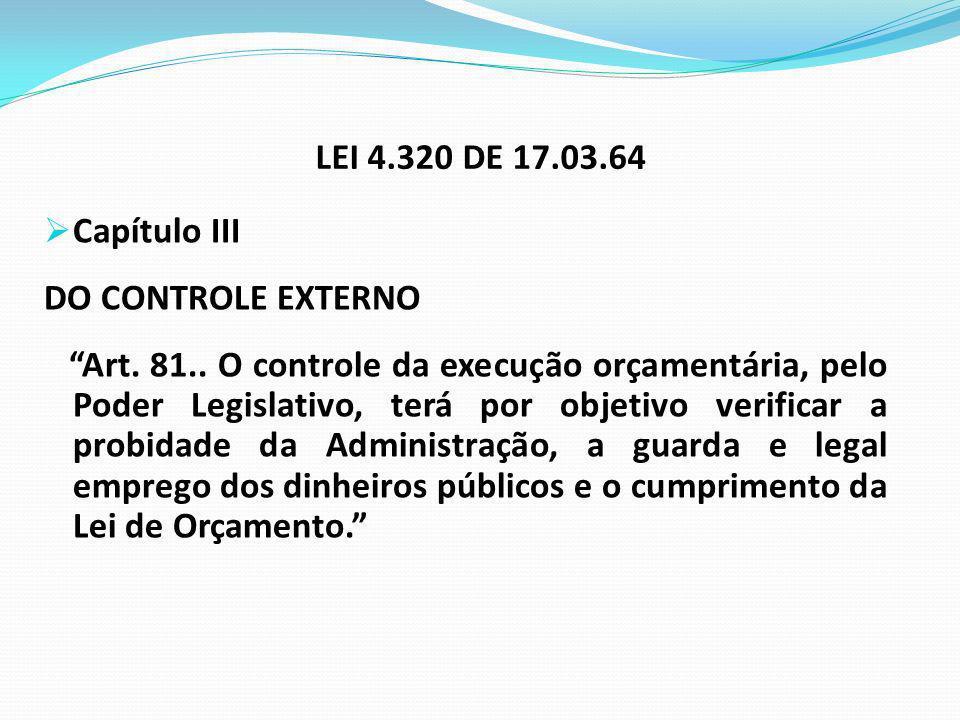 LEI 4.320 DE 17.03.64 Capítulo III DO CONTROLE EXTERNO Art. 81.. O controle da execução orçamentária, pelo Poder Legislativo, terá por objetivo verifi
