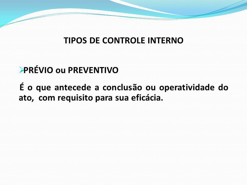 TIPOS DE CONTROLE INTERNO PRÉVIO ou PREVENTIVO É o que antecede a conclusão ou operatividade do ato, com requisito para sua eficácia.