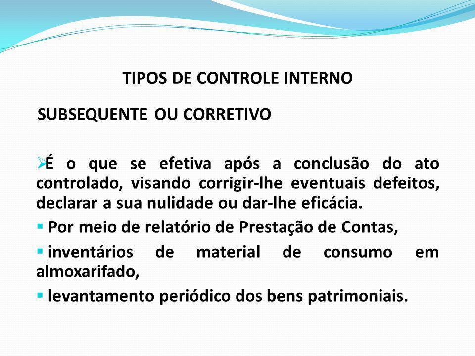 TIPOS DE CONTROLE INTERNO SUBSEQUENTE OU CORRETIVO É o que se efetiva após a conclusão do ato controlado, visando corrigir-lhe eventuais defeitos, dec