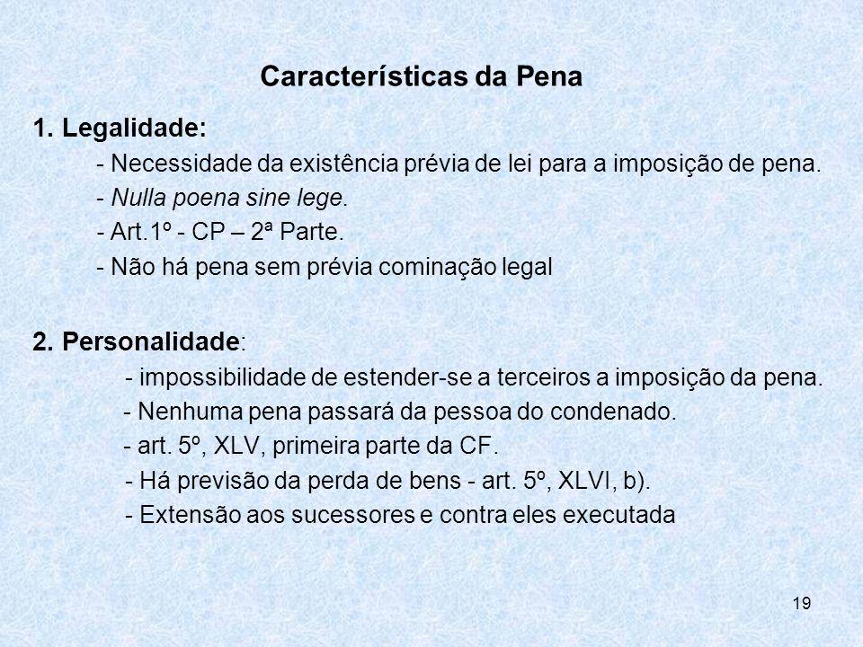 19 Características da Pena 1. Legalidade: - Necessidade da existência prévia de lei para a imposição de pena. - Nulla poena sine lege. - Art.1º - CP –