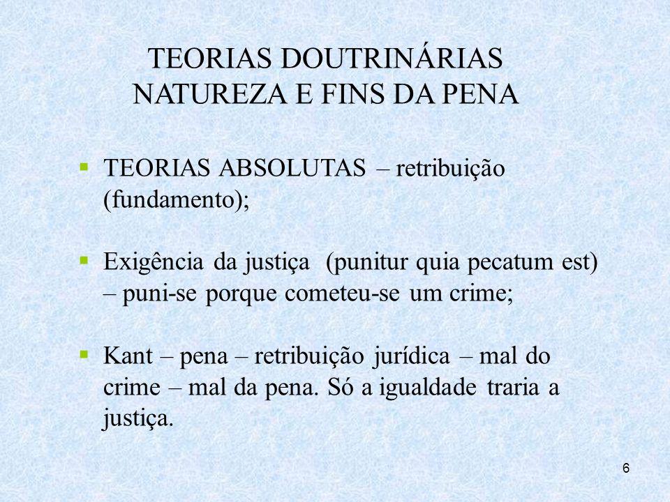 6 TEORIAS DOUTRINÁRIAS NATUREZA E FINS DA PENA TEORIAS ABSOLUTAS – retribuição (fundamento); Exigência da justiça (punitur quia pecatum est) – puni-se