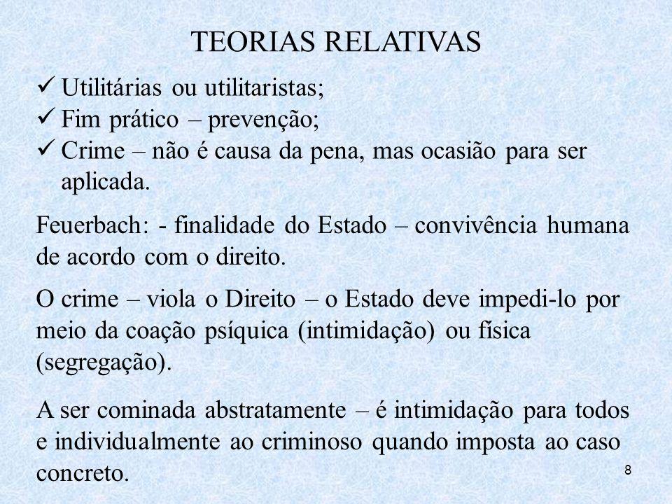 8 TEORIAS RELATIVAS Utilitárias ou utilitaristas; Fim prático – prevenção; Crime – não é causa da pena, mas ocasião para ser aplicada. Feuerbach: - fi