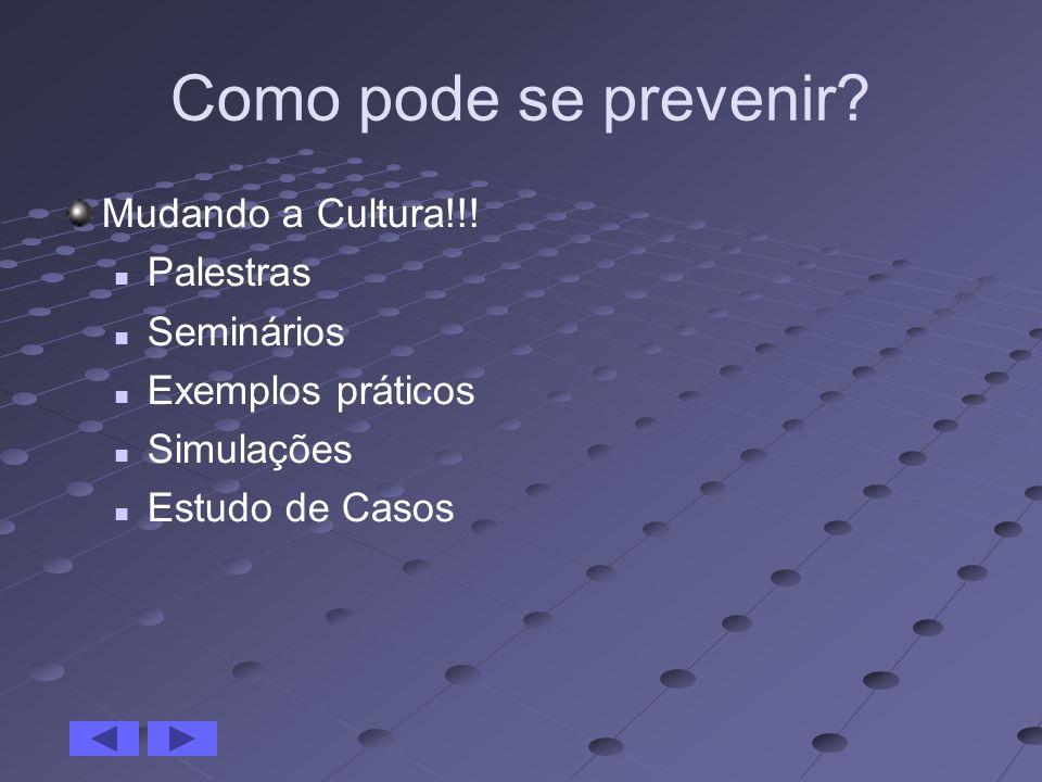 Como pode se prevenir? Mudando a Cultura!!! Palestras Seminários Exemplos práticos Simulações Estudo de Casos