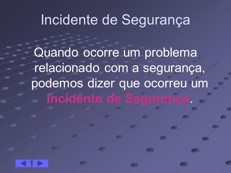 Incidente de Segurança Quando ocorre um problema relacionado com a segurança, podemos dizer que ocorreu um Incidente de Segurança.