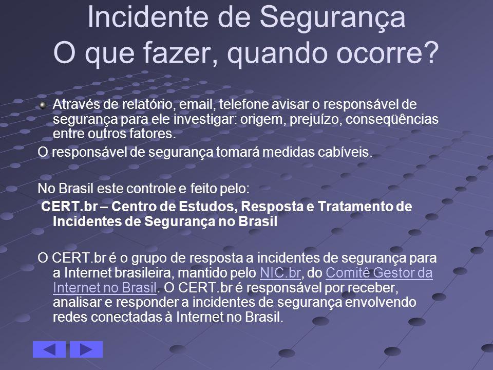 Incidente de Segurança O que fazer, quando ocorre? Através de relatório, email, telefone avisar o responsável de segurança para ele investigar: origem