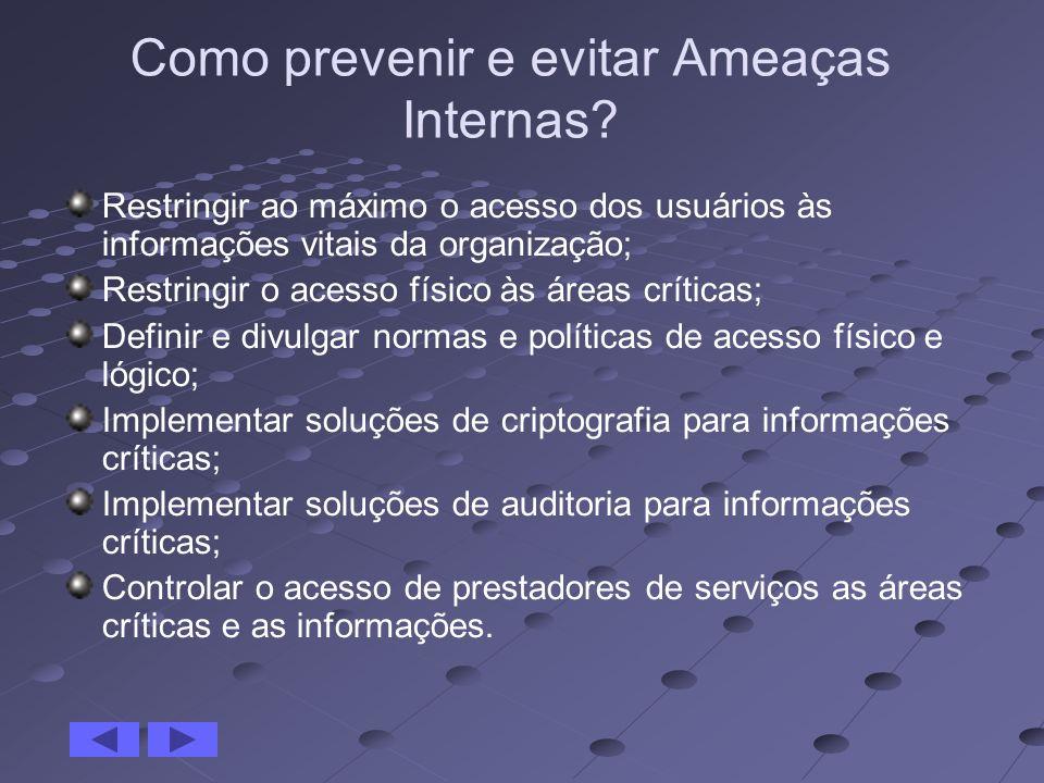 Como prevenir e evitar Ameaças Internas? Restringir ao máximo o acesso dos usuários às informações vitais da organização; Restringir o acesso físico à