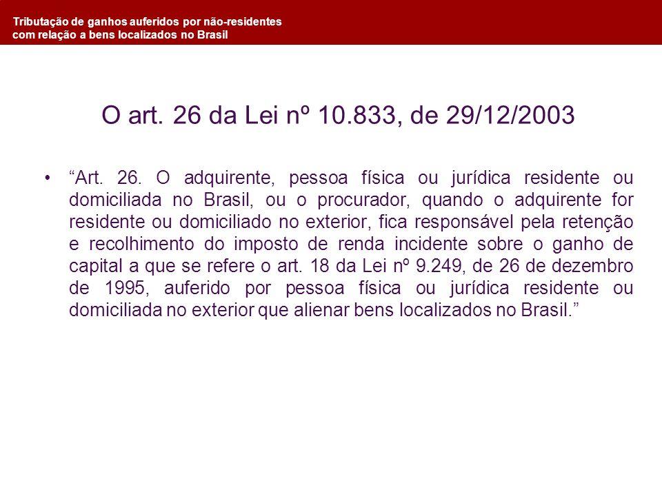 Tributação de ganhos auferidos por não-residentes com relação a bens localizados no Brasil O art. 26 da Lei nº 10.833, de 29/12/2003 Art. 26. O adquir
