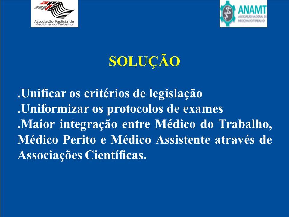 SOLUÇÃO.Unificar os critérios de legislação.Uniformizar os protocolos de exames.Maior integração entre Médico do Trabalho, Médico Perito e Médico Assi