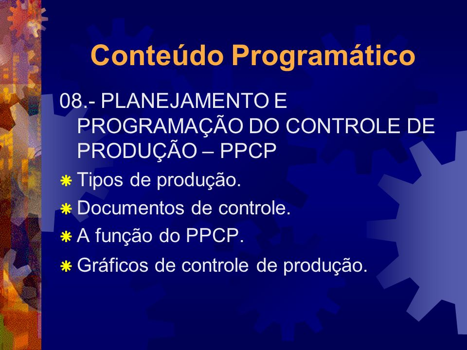 Conteúdo Programático 08.- PLANEJAMENTO E PROGRAMAÇÃO DO CONTROLE DE PRODUÇÃO – PPCP Tipos de produção. Documentos de controle. A função do PPCP. Gráf