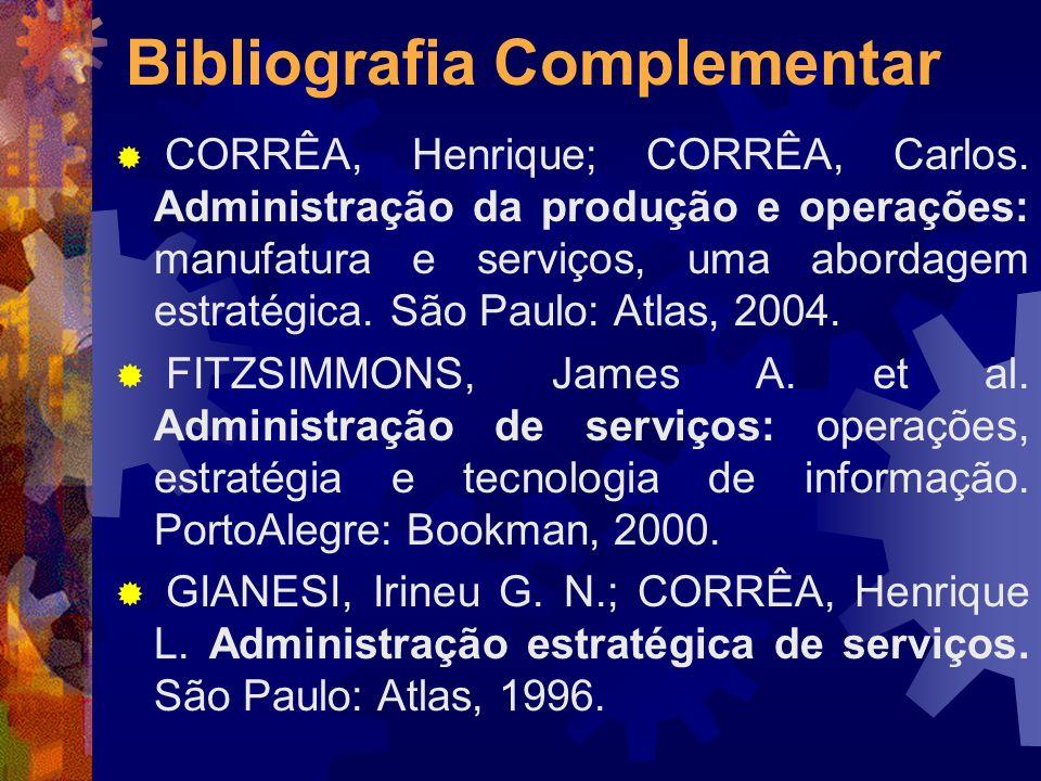 Bibliografia Complementar CORRÊA, Henrique; CORRÊA, Carlos. Administração da produção e operações: manufatura e serviços, uma abordagem estratégica. S