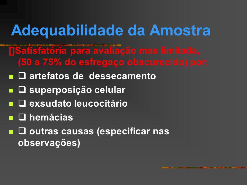 Adequabilidade da amostra [] Insatisfatório (esfregaço obscurecido acima de 75 %) por: artefatos de dessecamento superposição celular exsudato leucocitário hemácias outras causas (especificar nas observações)