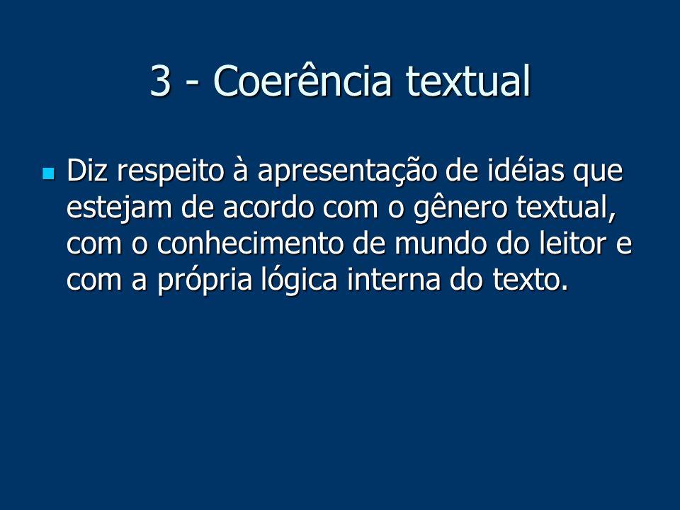 3 - Coerência textual Diz respeito à apresentação de idéias que estejam de acordo com o gênero textual, com o conhecimento de mundo do leitor e com a