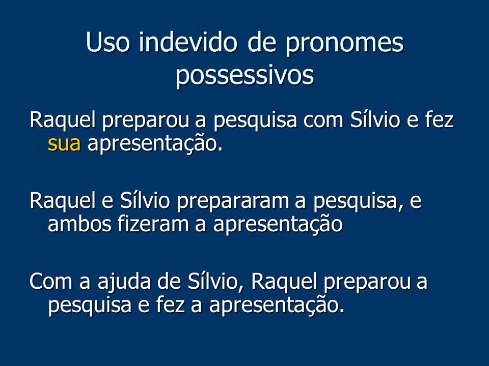 Uso indevido de pronomes possessivos Raquel preparou a pesquisa com Sílvio e fez sua apresentação. Raquel e Sílvio prepararam a pesquisa, e ambos fize