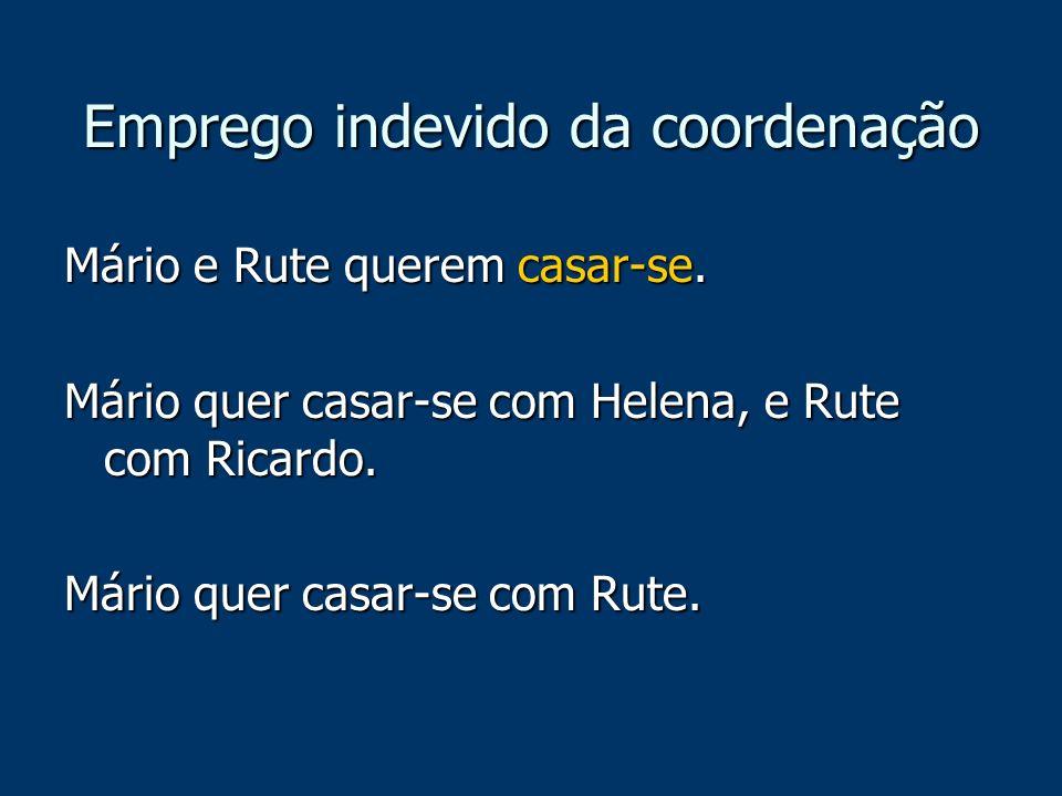 Emprego indevido da coordenação Mário e Rute querem casar-se. Mário quer casar-se com Helena, e Rute com Ricardo. Mário quer casar-se com Rute.