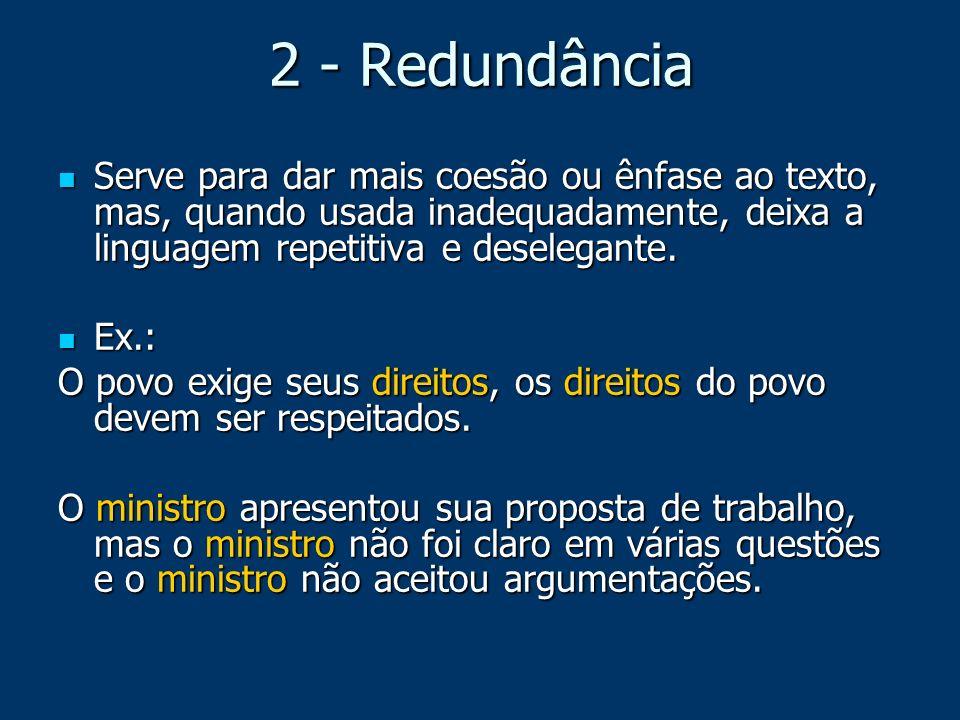 2 - Redundância Serve para dar mais coesão ou ênfase ao texto, mas, quando usada inadequadamente, deixa a linguagem repetitiva e deselegante. Serve pa