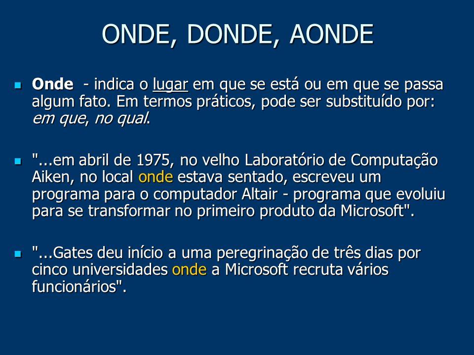 ONDE, DONDE, AONDE Onde - indica o lugar em que se está ou em que se passa algum fato. Em termos práticos, pode ser substituído por: em que, no qual.