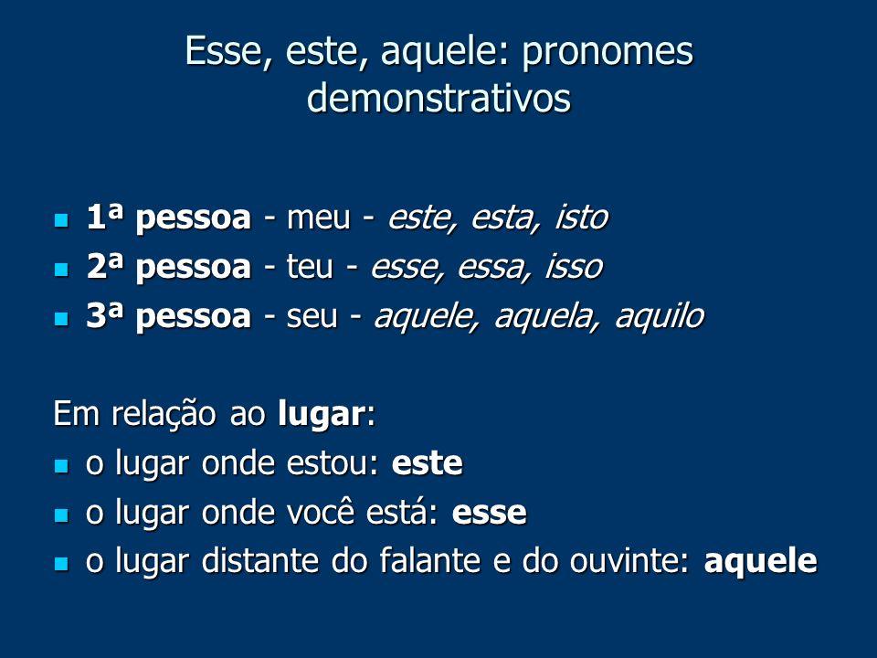 Esse, este, aquele: pronomes demonstrativos 1ª pessoa - meu - este, esta, isto 1ª pessoa - meu - este, esta, isto 2ª pessoa - teu - esse, essa, isso 2