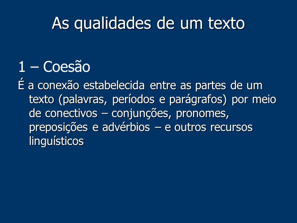 As qualidades de um texto 1 – Coesão É a conexão estabelecida entre as partes de um texto (palavras, períodos e parágrafos) por meio de conectivos – c