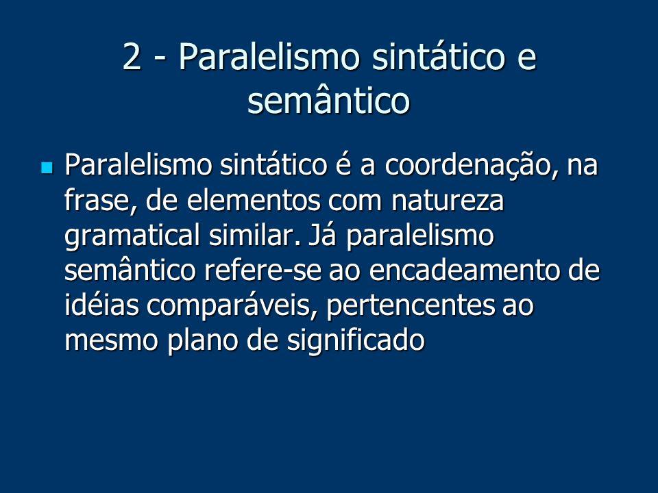 2 - Paralelismo sintático e semântico Paralelismo sintático é a coordenação, na frase, de elementos com natureza gramatical similar. Já paralelismo se