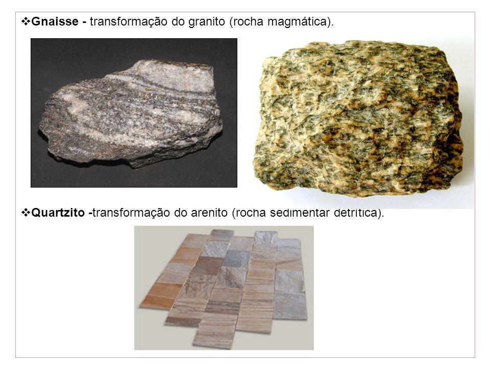Gnaisse - transformação do granito (rocha magmática). Quartzito -transformação do arenito (rocha sedimentar detrítica).