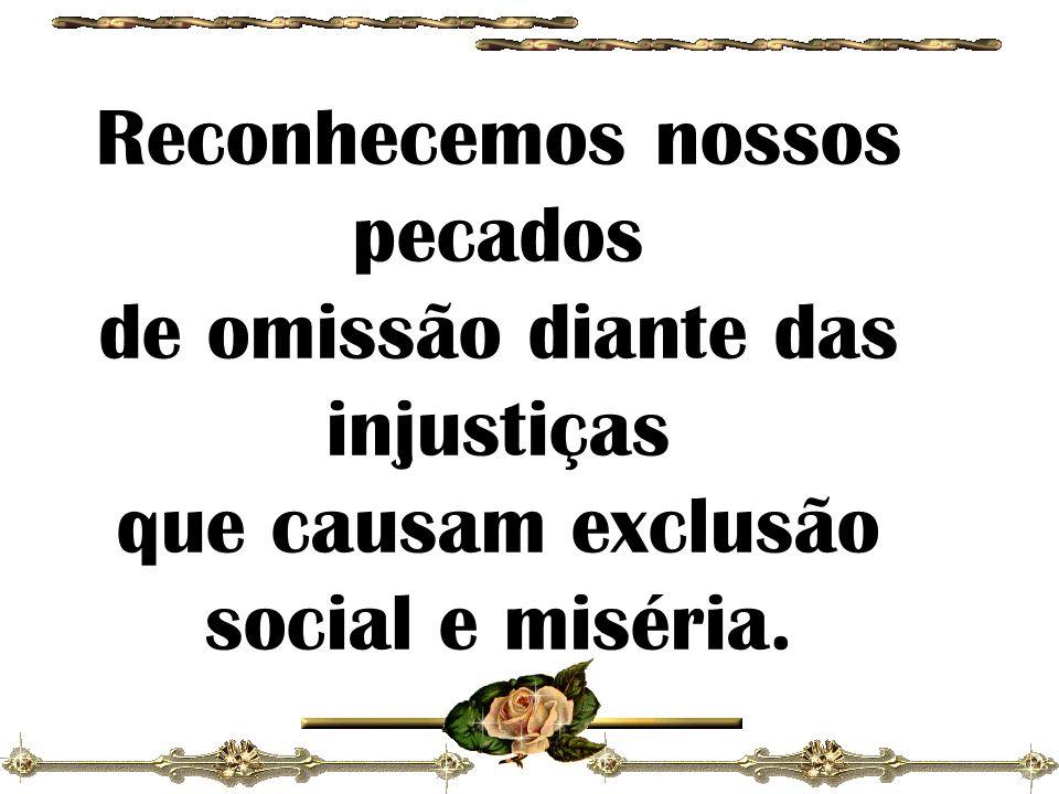 Reconhecemos nossos pecados de omissão diante das injustiças que causam exclusão social e miséria.