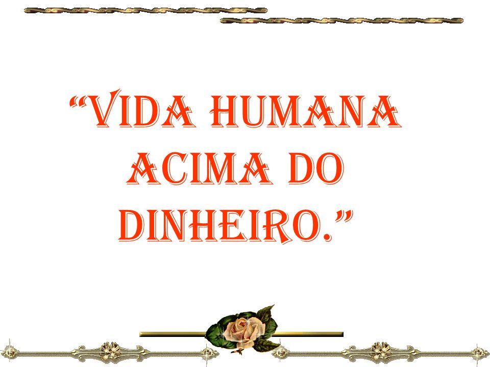 VIDA HUMANA ACIMA DO DINHEIRO.