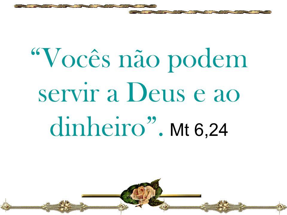 Vocês não podem servir a Deus e ao dinheiro. Mt 6,24