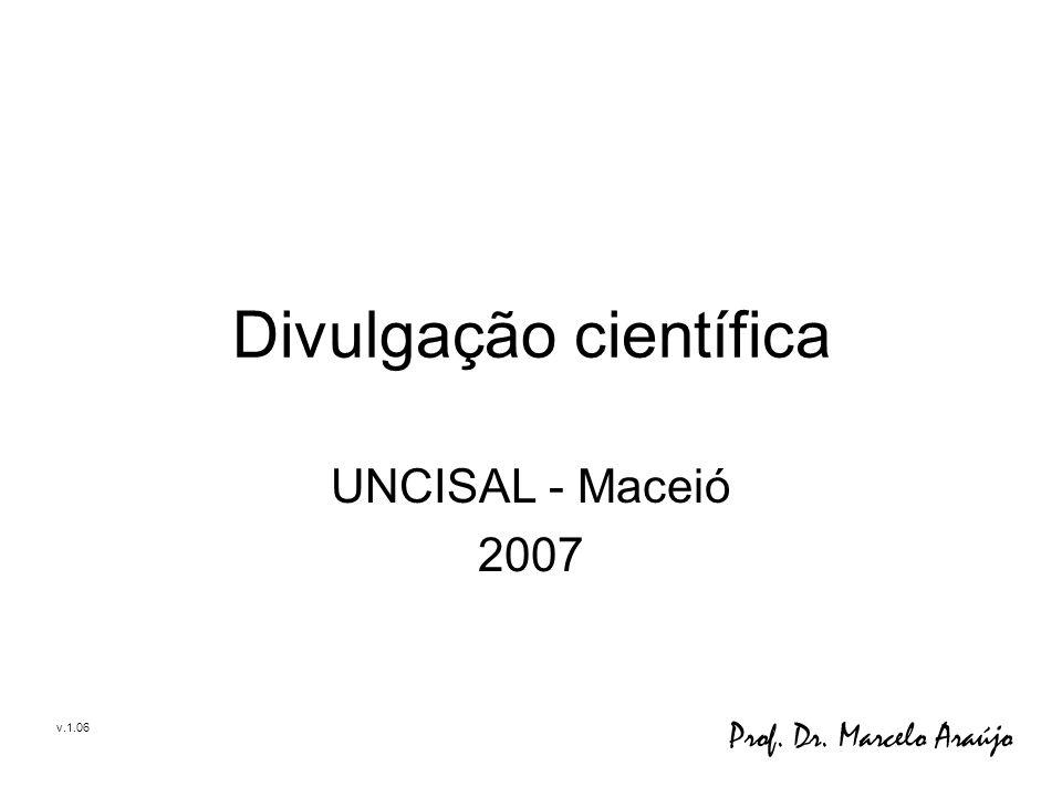 Divulgação científica UNCISAL - Maceió 2007 Prof. Dr. Marcelo Araújo v.1.06