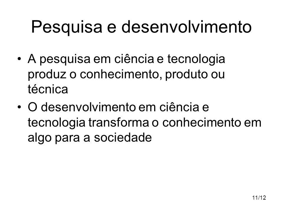 11/12 Pesquisa e desenvolvimento A pesquisa em ciência e tecnologia produz o conhecimento, produto ou técnica O desenvolvimento em ciência e tecnologi
