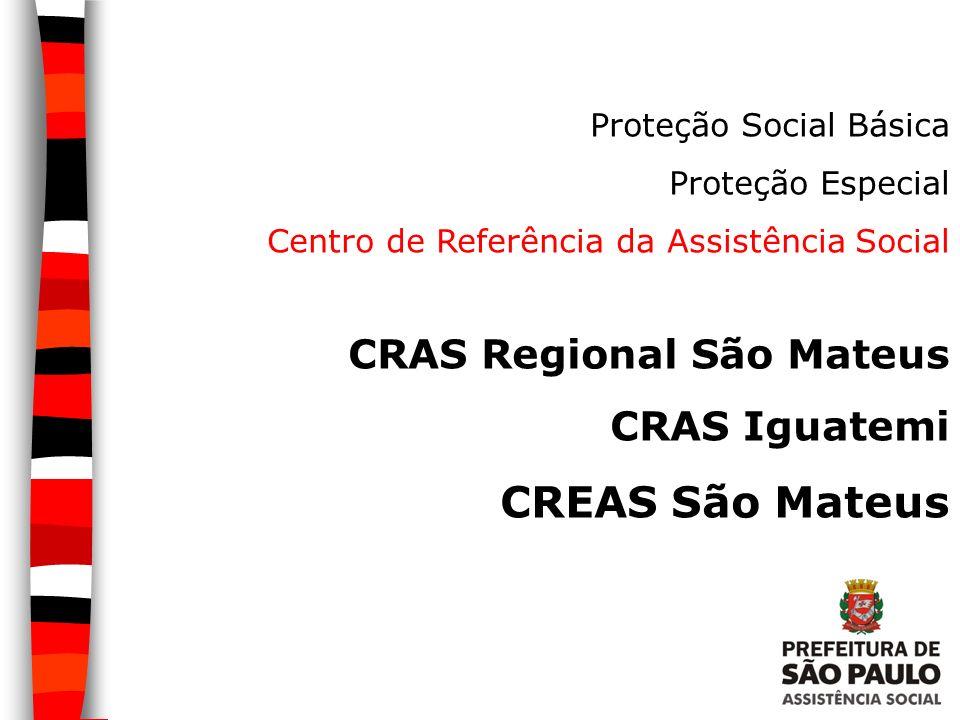 Proteção Social Básica Proteção Especial Centro de Referência da Assistência Social CRAS Regional São Mateus CRAS Iguatemi CREAS São Mateus