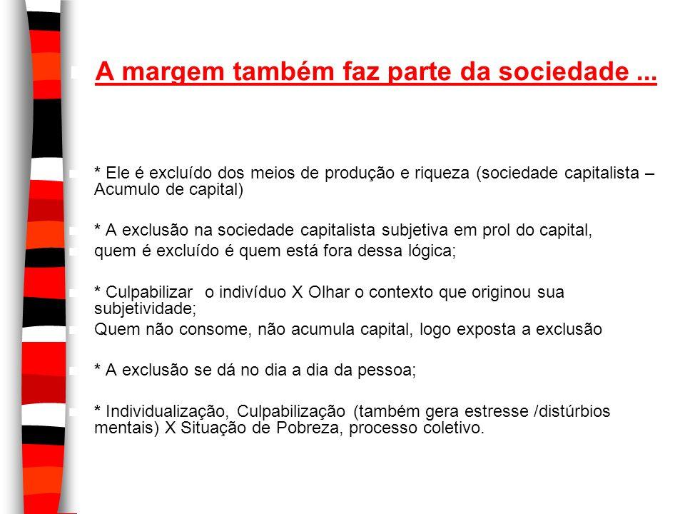 A margem também faz parte da sociedade... * Ele é excluído dos meios de produção e riqueza (sociedade capitalista – Acumulo de capital) * A exclusão n