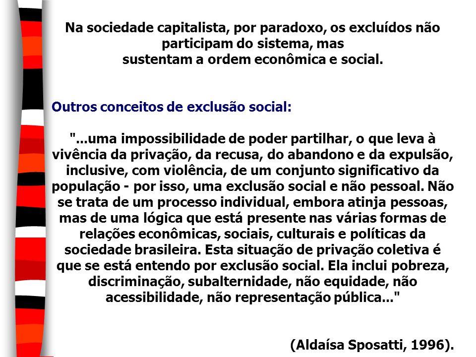 Na sociedade capitalista, por paradoxo, os excluídos não participam do sistema, mas sustentam a ordem econômica e social. Outros conceitos de exclusão