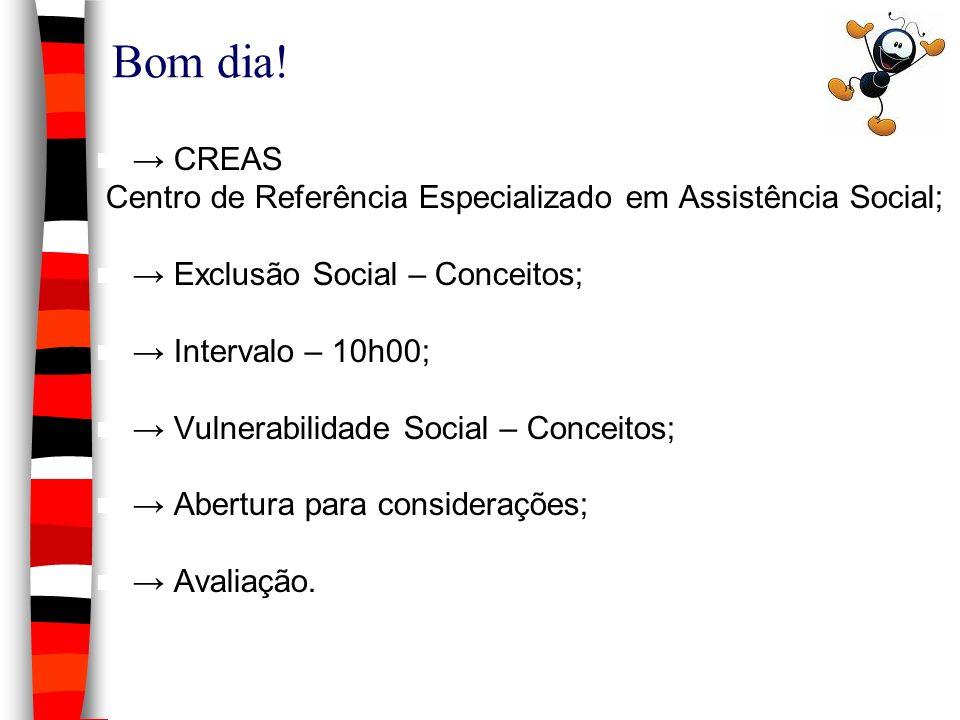 Bom dia! CREAS Centro de Referência Especializado em Assistência Social; Exclusão Social – Conceitos; Intervalo – 10h00; Vulnerabilidade Social – Conc