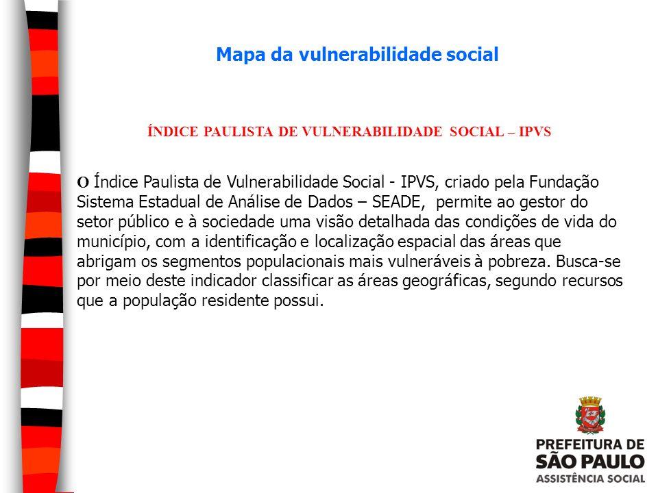 Mapa da vulnerabilidade social ÍNDICE PAULISTA DE VULNERABILIDADE SOCIAL – IPVS O Índice Paulista de Vulnerabilidade Social - IPVS, criado pela Fundaç