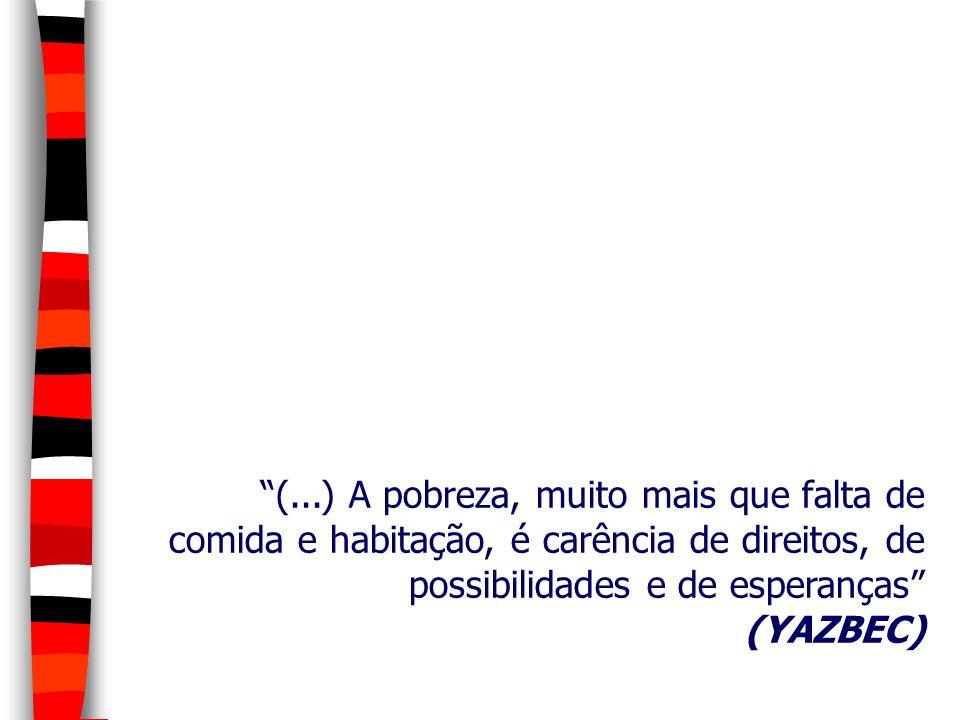 (...) A pobreza, muito mais que falta de comida e habitação, é carência de direitos, de possibilidades e de esperanças (YAZBEC)