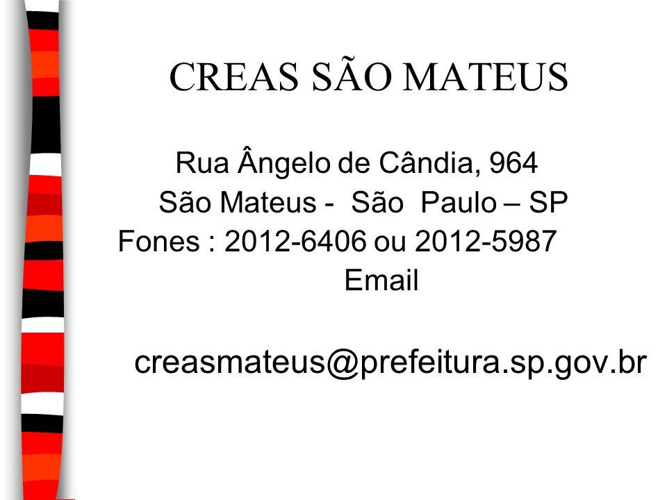 CREAS SÃO MATEUS Rua Ângelo de Cândia, 964 São Mateus - São Paulo – SP Fones : 2012-6406 ou 2012-5987 Email creasmateus@prefeitura.sp.gov.br