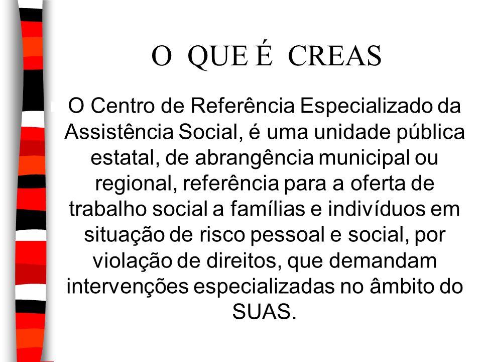 O QUE É CREAS O Centro de Referência Especializado da Assistência Social, é uma unidade pública estatal, de abrangência municipal ou regional, referên
