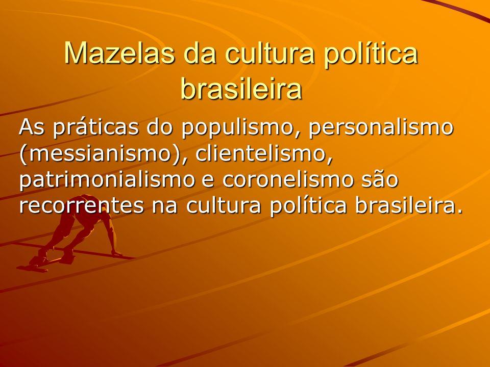 Mazelas da cultura política brasileira As práticas do populismo, personalismo (messianismo), clientelismo, patrimonialismo e coronelismo são recorrent