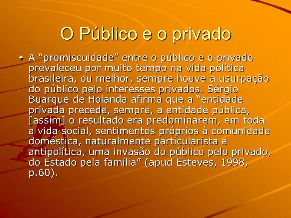 O Público e o privado A promiscuidade entre o público e o privado prevaleceu por muito tempo na vida política brasileira, ou melhor, sempre houve a us