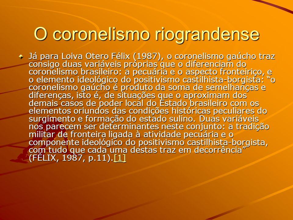 O coronelismo riograndense Já para Loiva Otero Félix (1987), o coronelismo gaúcho traz consigo duas variáveis próprias que o diferenciam do coronelism
