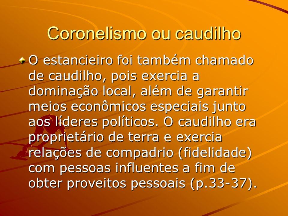 Coronelismo ou caudilho O estancieiro foi também chamado de caudilho, pois exercia a dominação local, além de garantir meios econômicos especiais junt